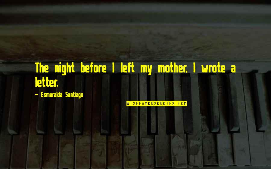 Old Flames Love Quotes By Esmeralda Santiago: The night before I left my mother, I