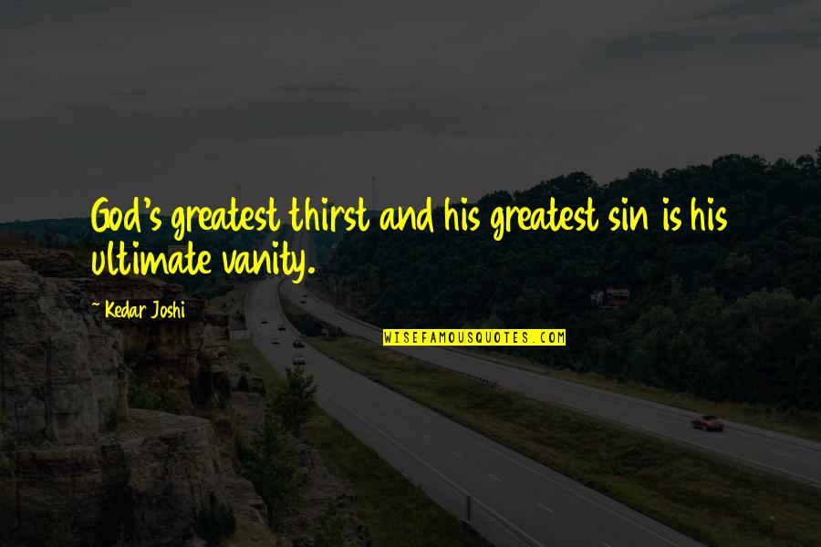Old Flames Love Quotes By Kedar Joshi: God's greatest thirst and his greatest sin is