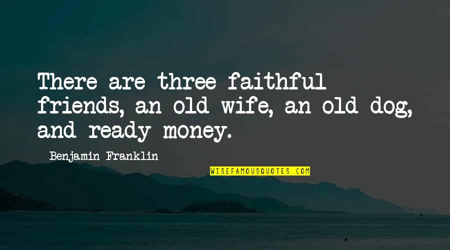 Old Friends And Quotes By Benjamin Franklin: There are three faithful friends, an old wife,