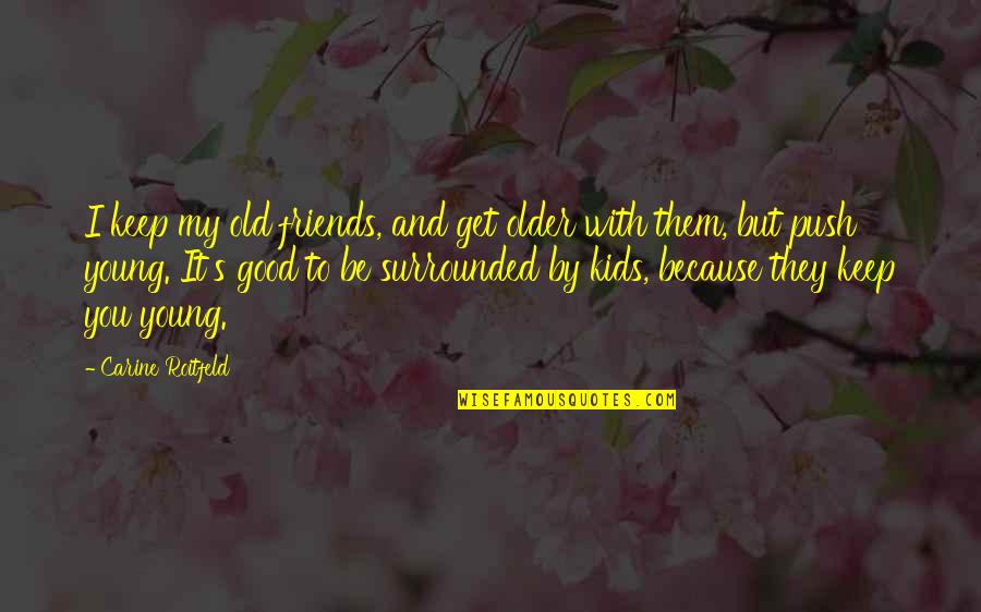 Old Friends And Quotes By Carine Roitfeld: I keep my old friends, and get older