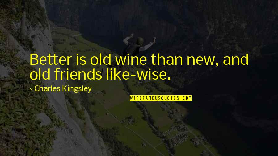 Old Friends And Quotes By Charles Kingsley: Better is old wine than new, and old