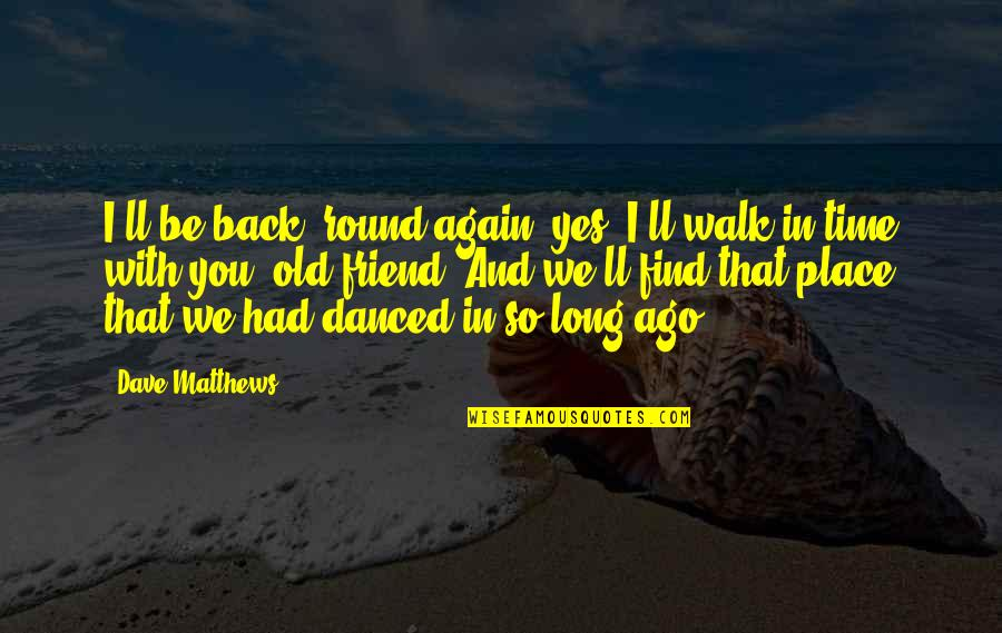 Old Friends And Quotes By Dave Matthews: I'll be back 'round again, yes, I'll walk
