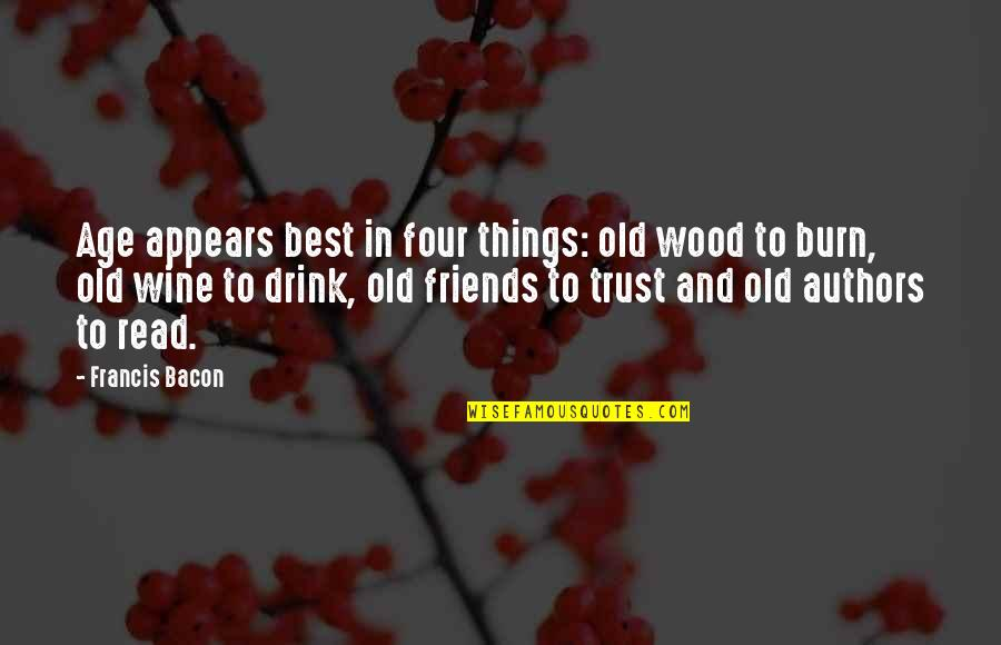 Old Friends And Quotes By Francis Bacon: Age appears best in four things: old wood