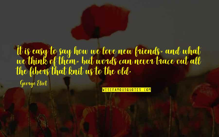 Old Friends And Quotes By George Eliot: It is easy to say how we love