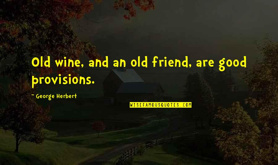 Old Friends And Quotes By George Herbert: Old wine, and an old friend, are good