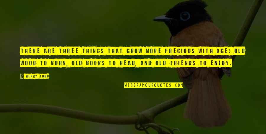 Old Friends And Quotes By Henry Ford: There are three things that grow more precious