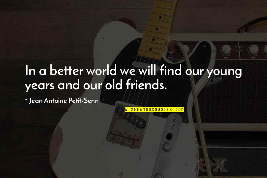 Old Friends And Quotes By Jean Antoine Petit-Senn: In a better world we will find our