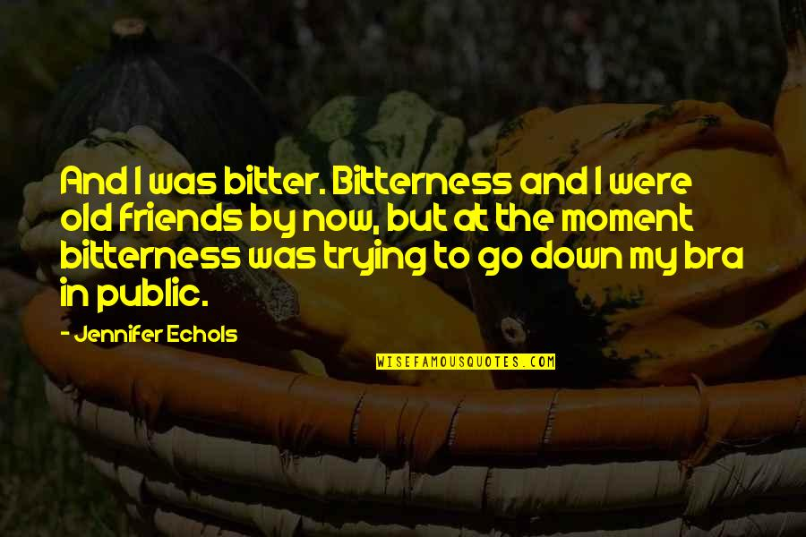 Old Friends And Quotes By Jennifer Echols: And I was bitter. Bitterness and I were