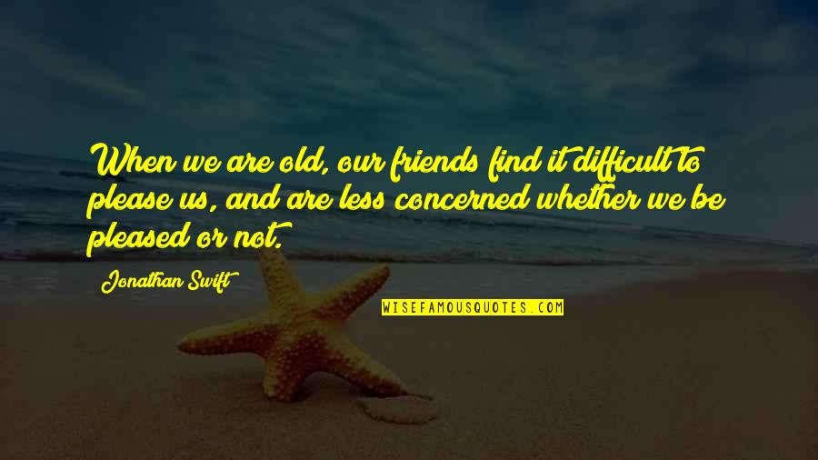 Old Friends And Quotes By Jonathan Swift: When we are old, our friends find it
