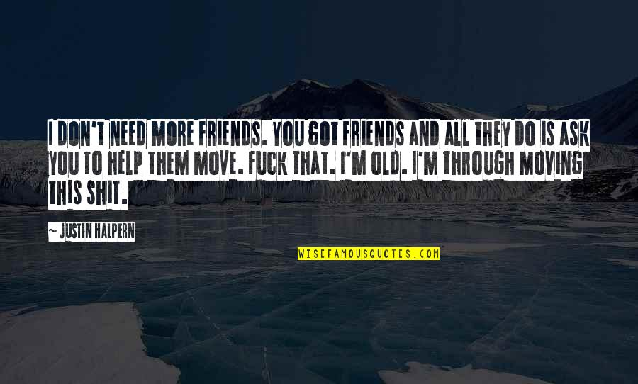 Old Friends And Quotes By Justin Halpern: I don't need more friends. You got friends