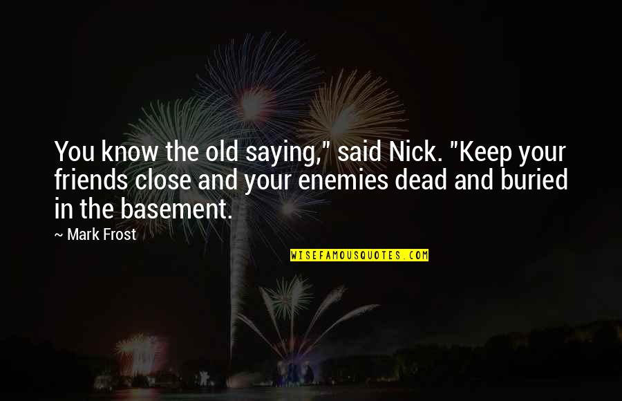 "Old Friends And Quotes By Mark Frost: You know the old saying,"" said Nick. ""Keep"