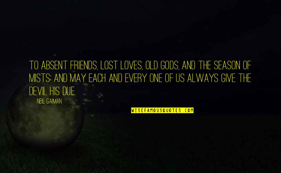 Old Friends And Quotes By Neil Gaiman: To absent friends, lost loves, old gods, and