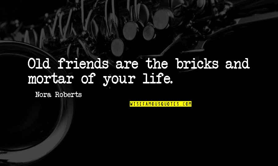 Old Friends And Quotes By Nora Roberts: Old friends are the bricks and mortar of