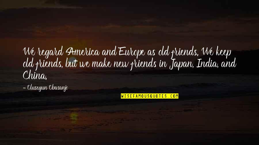 Old Friends And Quotes By Olusegun Obasanjo: We regard America and Europe as old friends.