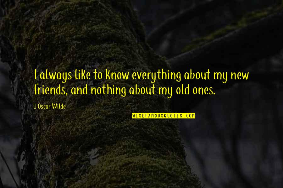 Old Friends And Quotes By Oscar Wilde: I always like to know everything about my