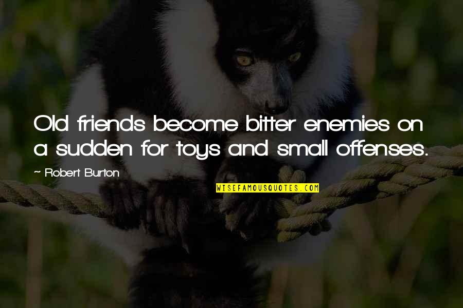 Old Friends And Quotes By Robert Burton: Old friends become bitter enemies on a sudden