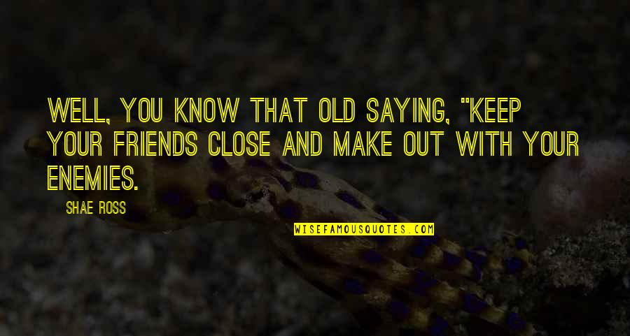 "Old Friends And Quotes By Shae Ross: Well, you know that old saying, ""Keep your"