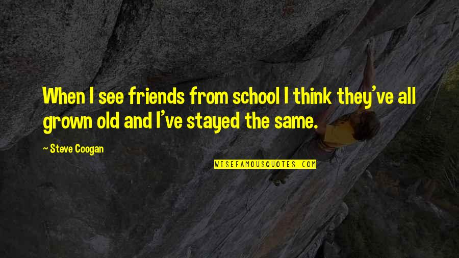 Old Friends And Quotes By Steve Coogan: When I see friends from school I think