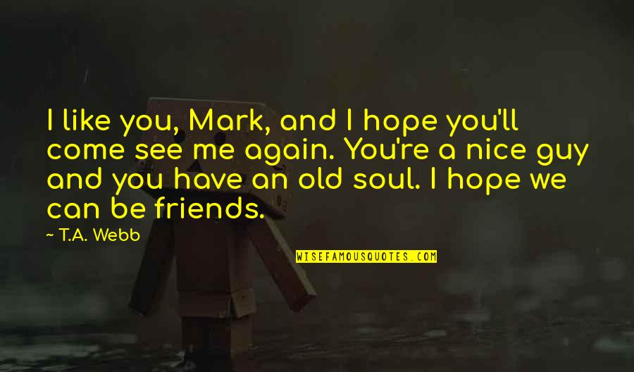 Old Friends And Quotes By T.A. Webb: I like you, Mark, and I hope you'll