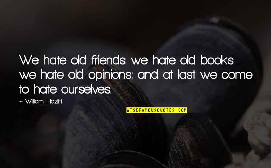 Old Friends And Quotes By William Hazlitt: We hate old friends: we hate old books: