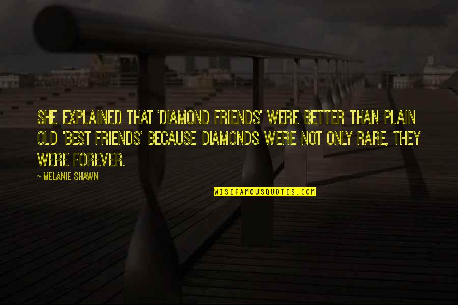 Old Friends Are Forever Quotes By Melanie Shawn: She explained that 'diamond friends' were better than