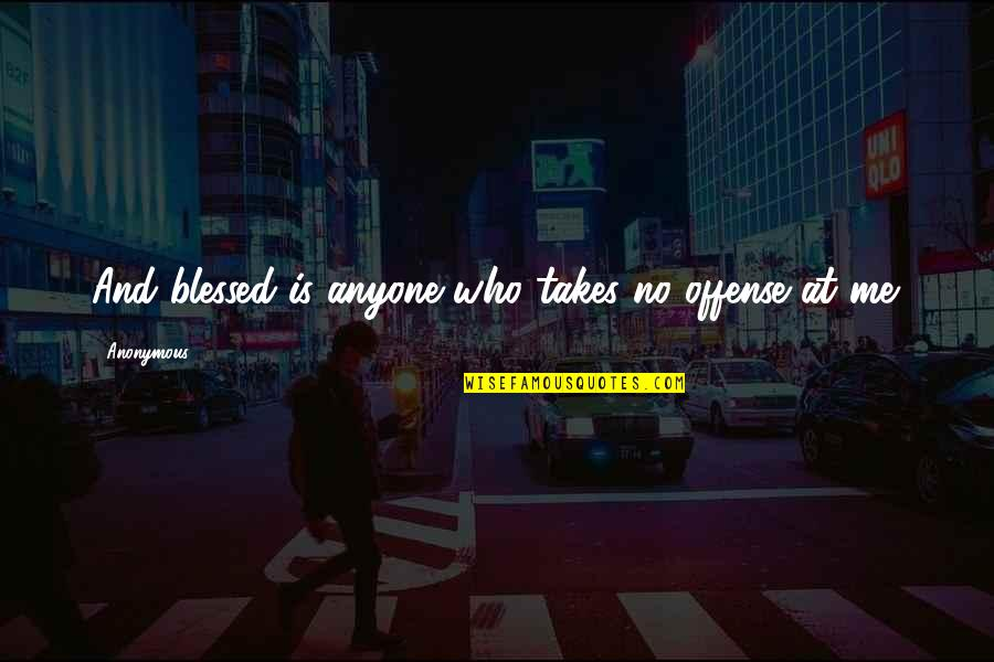 Old Friends Found Quotes By Anonymous: And blessed is anyone who takes no offense