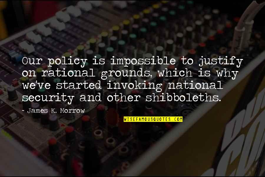 Old Friends Found Quotes By James K. Morrow: Our policy is impossible to justify on rational