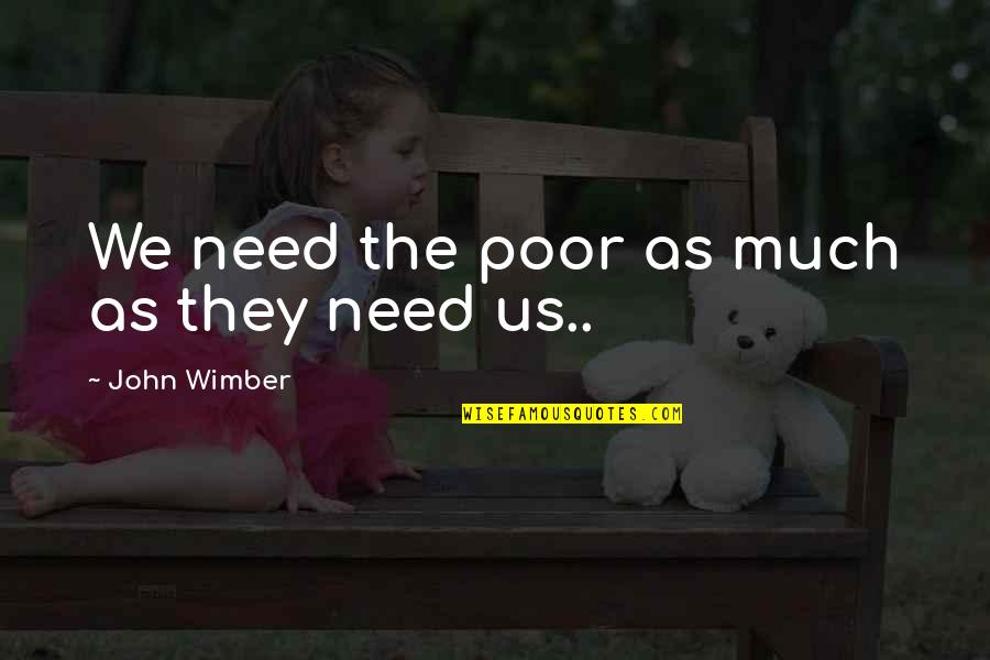 Old Friends Found Quotes By John Wimber: We need the poor as much as they