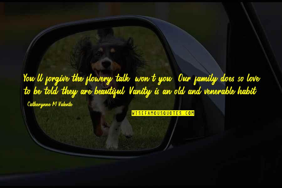 Old Is Beautiful Quotes By Catherynne M Valente: You'll forgive the flowery talk, won't you? Our