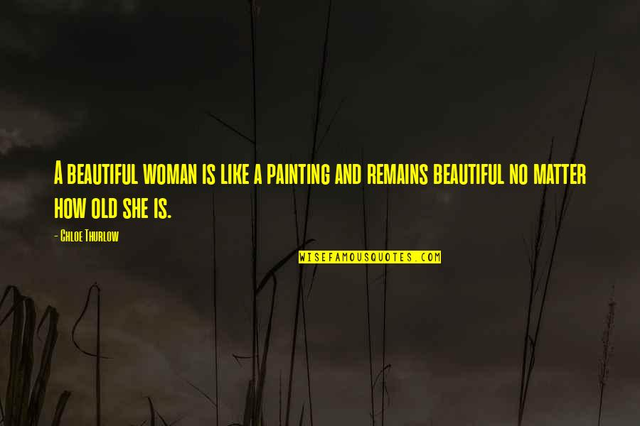 Old Is Beautiful Quotes By Chloe Thurlow: A beautiful woman is like a painting and