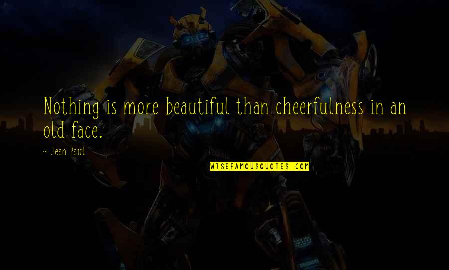 Old Is Beautiful Quotes By Jean Paul: Nothing is more beautiful than cheerfulness in an