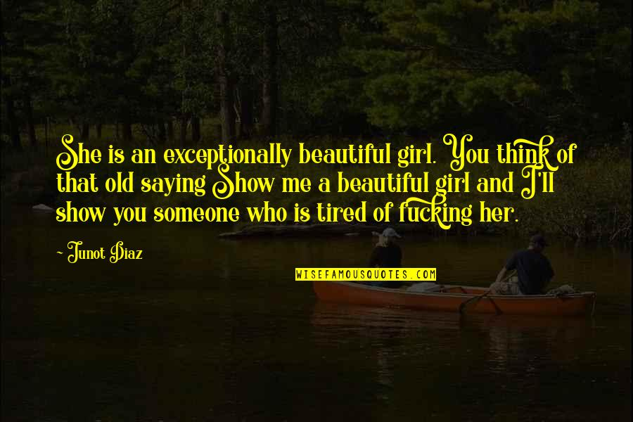 Old Is Beautiful Quotes By Junot Diaz: She is an exceptionally beautiful girl. You think