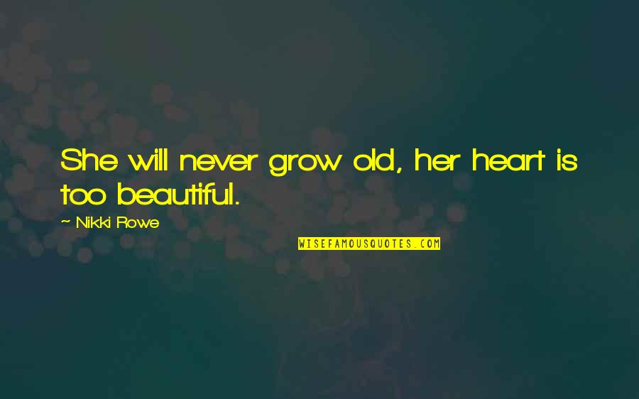 Old Is Beautiful Quotes By Nikki Rowe: She will never grow old, her heart is