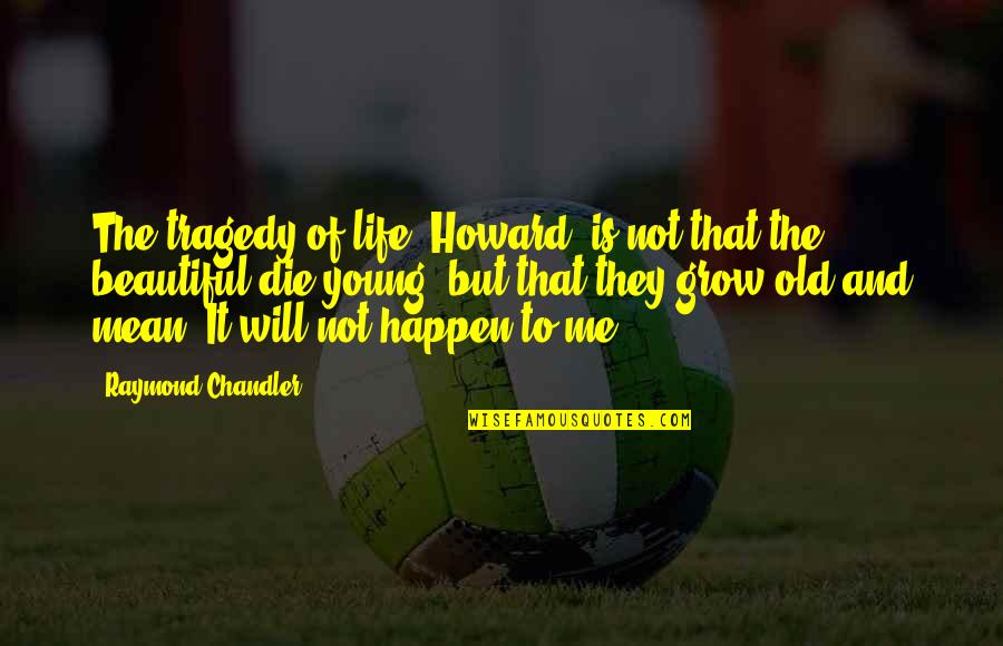 Old Is Beautiful Quotes By Raymond Chandler: The tragedy of life, Howard, is not that