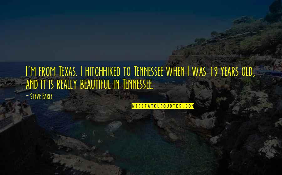 Old Is Beautiful Quotes By Steve Earle: I'm from Texas. I hitchhiked to Tennessee when