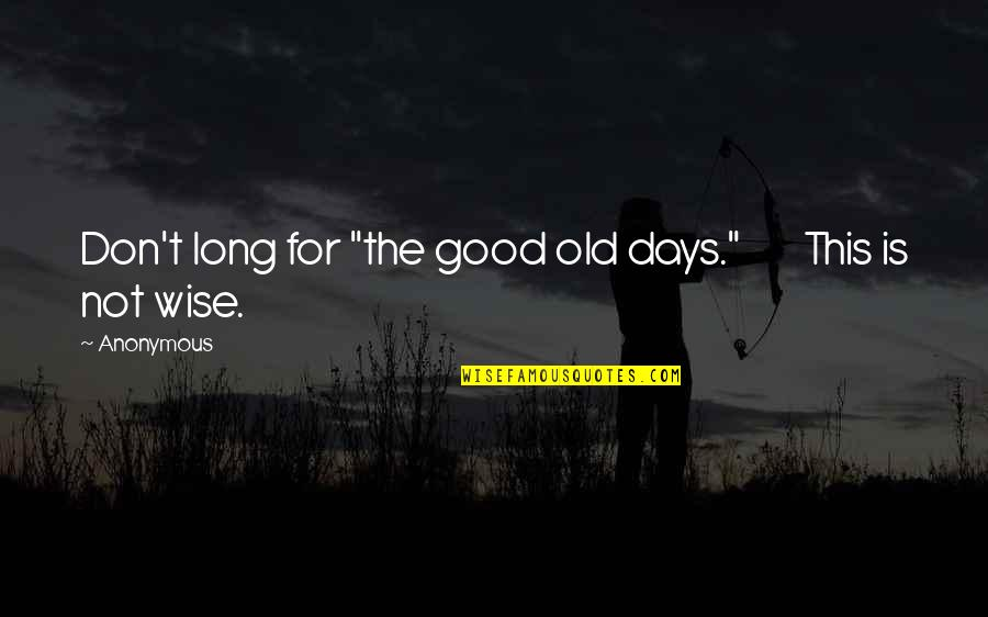 """Old Is Wise Quotes By Anonymous: Don't long for """"the good old days."""" This"""