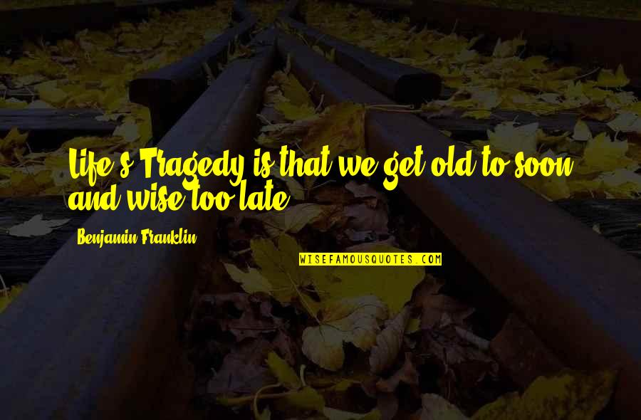Old Is Wise Quotes By Benjamin Franklin: Life's Tragedy is that we get old to