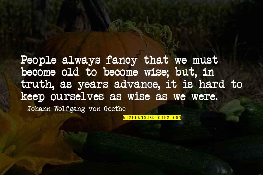 Old Is Wise Quotes By Johann Wolfgang Von Goethe: People always fancy that we must become old