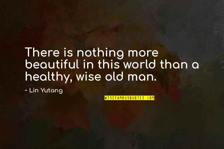 Old Is Wise Quotes By Lin Yutang: There is nothing more beautiful in this world