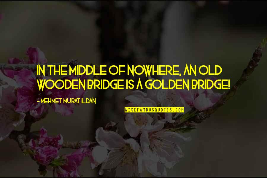 Old Is Wise Quotes By Mehmet Murat Ildan: In the middle of nowhere, an old wooden