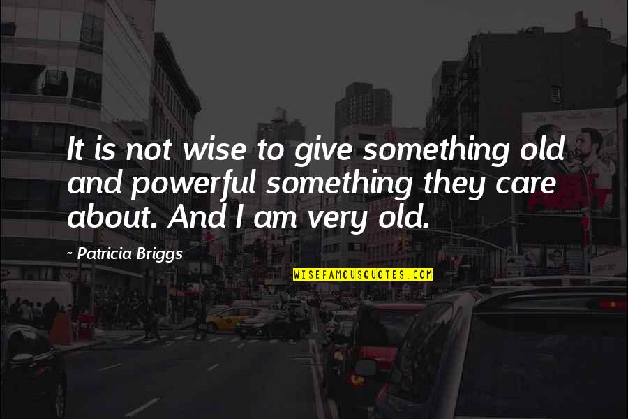 Old Is Wise Quotes By Patricia Briggs: It is not wise to give something old