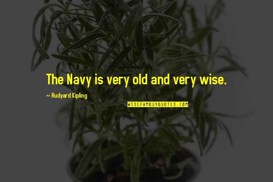 Old Is Wise Quotes By Rudyard Kipling: The Navy is very old and very wise.