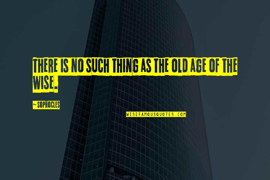 Old Is Wise Quotes By Sophocles: There is no such thing as the old