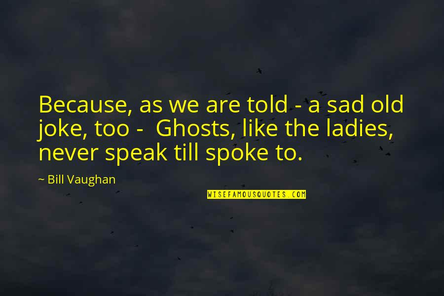 Old Joke Quotes By Bill Vaughan: Because, as we are told - a sad