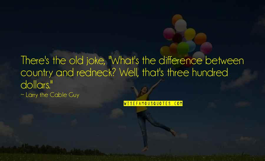 """Old Joke Quotes By Larry The Cable Guy: There's the old joke, """"What's the difference between"""
