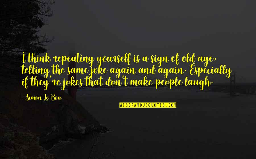 Old Joke Quotes By Simon Le Bon: I think repeating yourself is a sign of