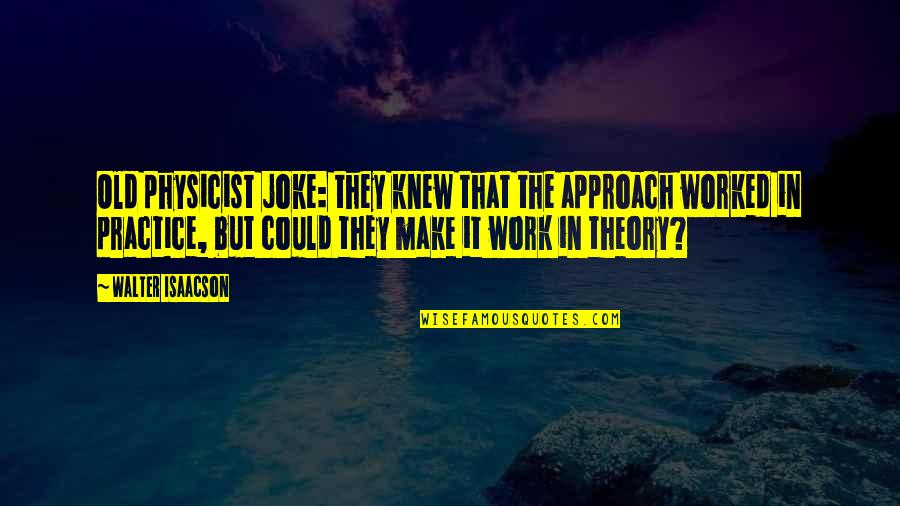 Old Joke Quotes By Walter Isaacson: Old physicist joke: they knew that the approach