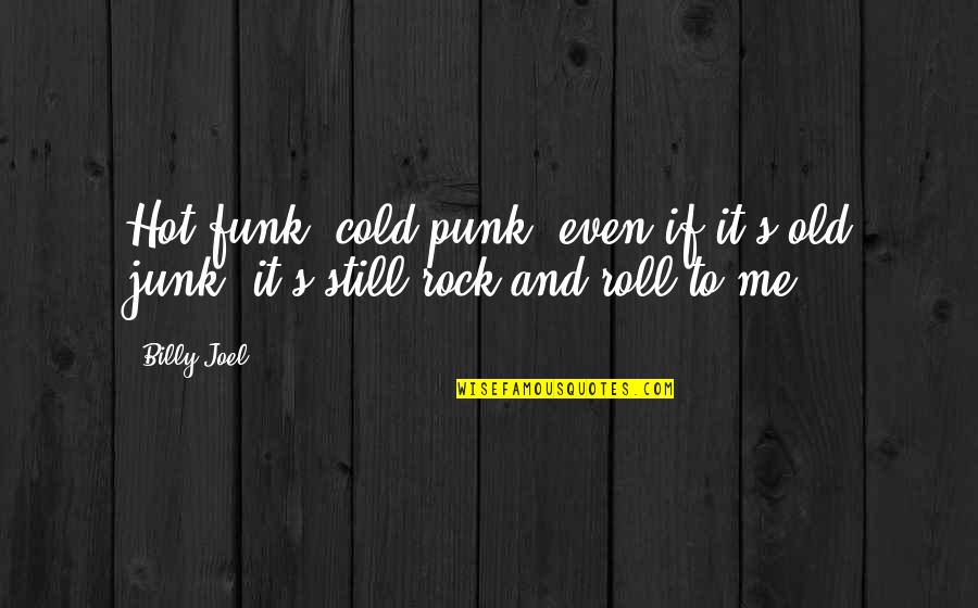 Old Junk Quotes By Billy Joel: Hot funk, cold punk, even if it's old