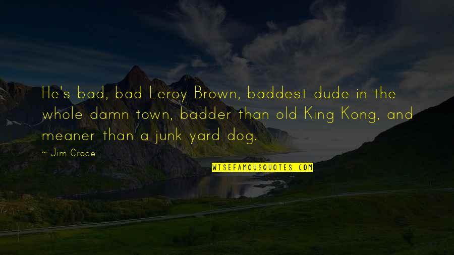 Old Junk Quotes By Jim Croce: He's bad, bad Leroy Brown, baddest dude in