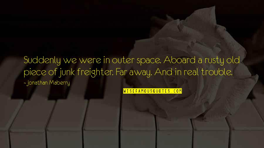 Old Junk Quotes By Jonathan Maberry: Suddenly we were in outer space. Aboard a